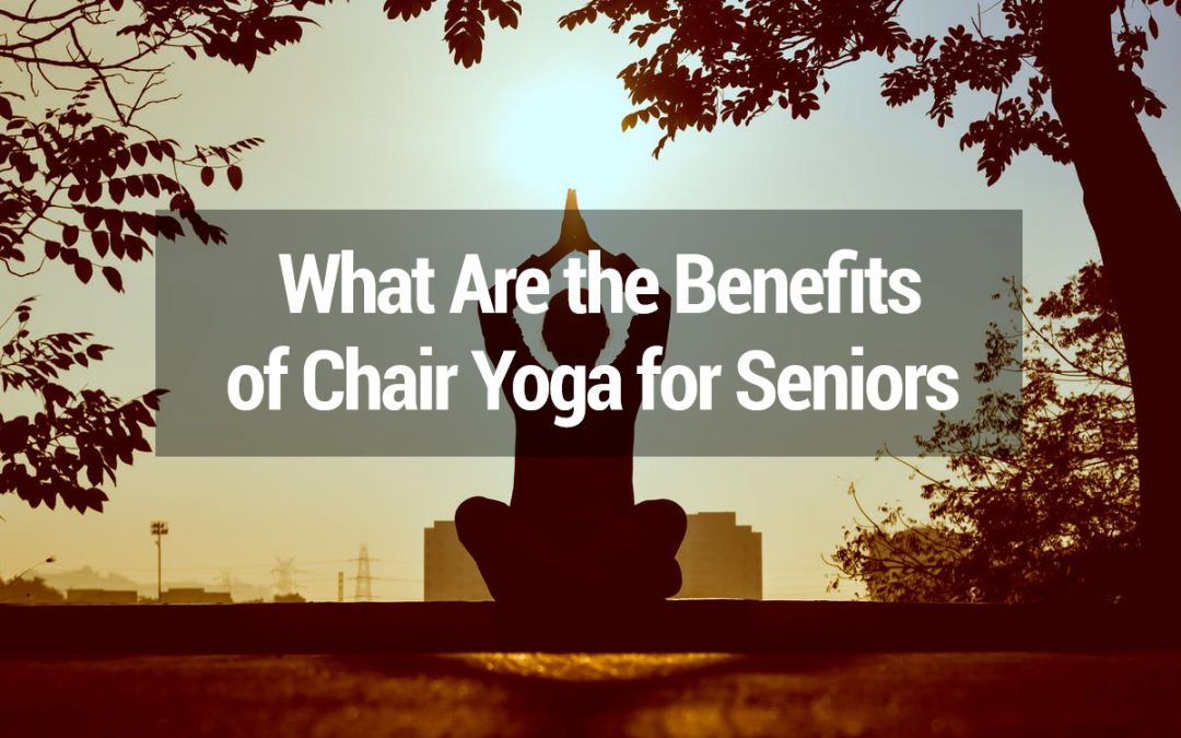 Chair Yoga For Seniors: What Are The Amazing Benefits